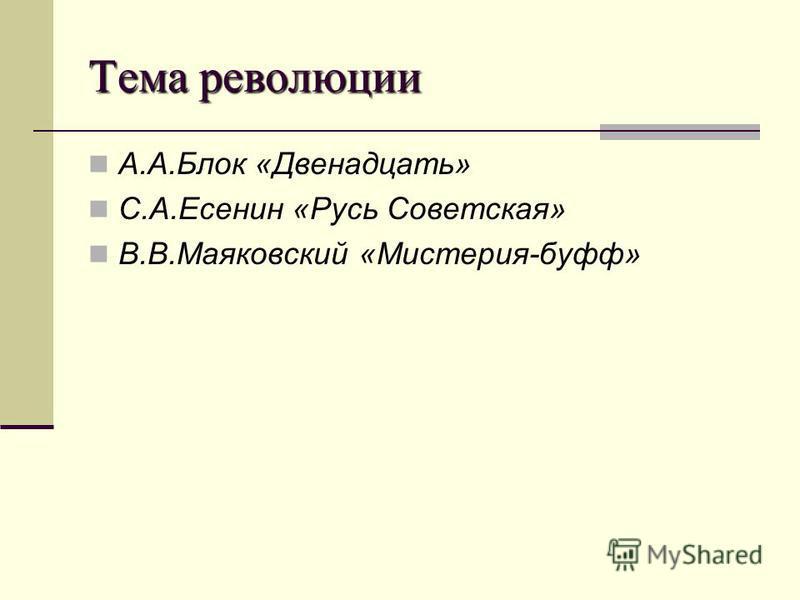 Тема революции А.А.Блок «Двенадцать» С.А.Есенин «Русь Советская» В.В.Маяковский «Мистерия-буфф»