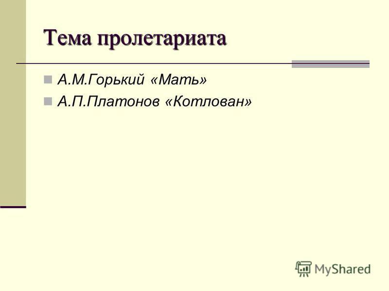 Тема пролетариата А.М.Горький «Мать» А.П.Платонов «Котлован»