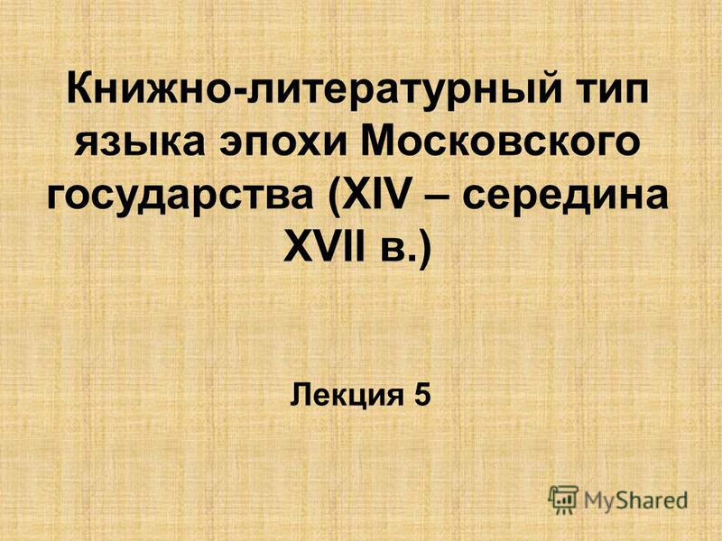 Книжно-литературный тип языка эпохи Московского государства (ХIV – середина ХVII в.) Лекция 5