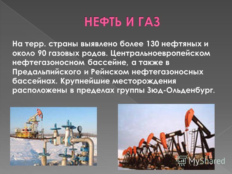 На терр. страны выявлено более 130 нефтяных и около 90 газовых родов. Центральноевропейском нефтегазоносном бассейне, а также в Предальпийского и Рейнском нефтегазоносных бассейнах. Крупнейшие месторождения расположены в пределах группы Зюд-Ольденбур