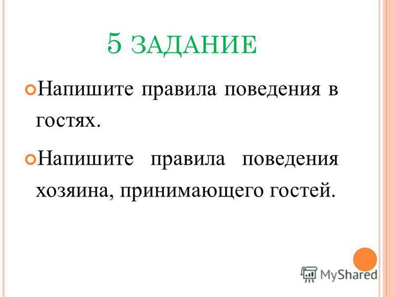 5 ЗАДАНИЕ Напишите правила поведения в гостях. Напишите правила поведения хозяина, принимающего гостей.