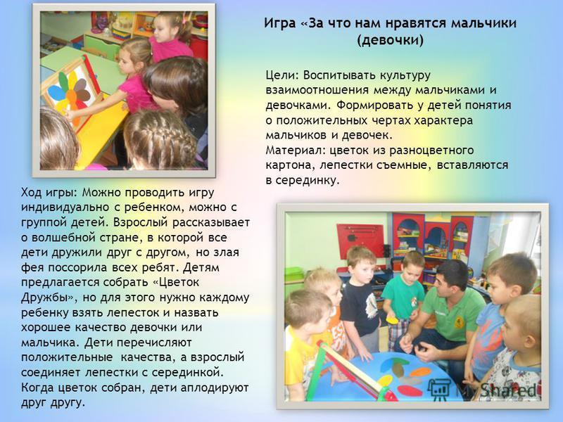 Игра «За что нам нравятся мальчики (девочки) Цели: Воспитывать культуру взаимоотношения между мальчиками и девочками. Формировать у детей понятия о положительных чертах характера мальчиков и девочек. Материал: цветок из разноцветного картона, лепестк