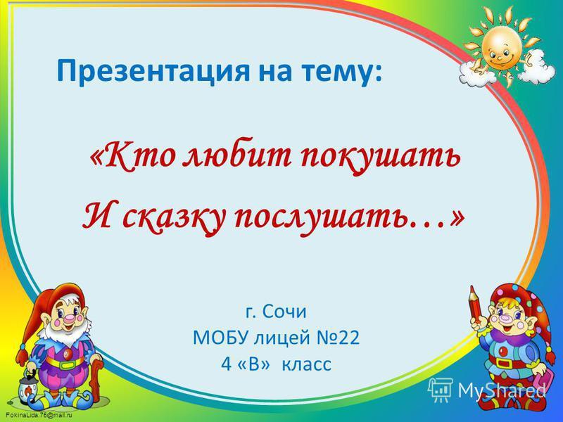 FokinaLida.75@mail.ru Презентация на тему: «Кто любит покушать И сказку послушать…» г. Сочи МОБУ лицей 22 4 «В» класс