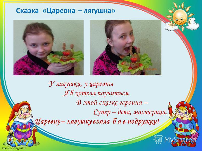 FokinaLida.75@mail.ru У лягушки, у царевны Я б хотела поучиться. В этой сказке героиня – Супер – дева, мастерица. Царевну – лягушку взяла б я в подружки! Сказка «Царевна – лягушка»