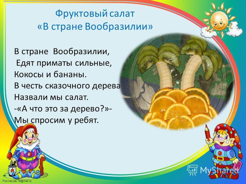 FokinaLida.75@mail.ru В стране Вообразилии, Едят приматы сильные, Кокосы и бананы. В честь сказочного дерева Назвали мы салат. -«А что это за дерево?»- Мы спросим у ребят. Фруктовый салат «В стране Вообразилии»
