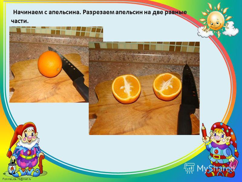 FokinaLida.75@mail.ru Начинаем с апельсина. Разрезаем апельсин на две равные части.