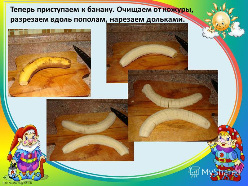 FokinaLida.75@mail.ru Теперь приступаем к банану. Очищаем от кожуры, разрезаем вдоль пополам, нарезаем дольками.