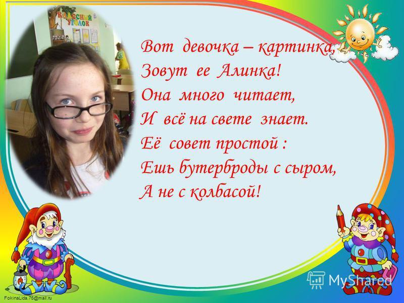 FokinaLida.75@mail.ru Вот девочка – картинка, Зовут ее Алинка! Она много читает, И всё на свете знает. Её совет простой : Ешь бутерброды с сыром, А не с колбасой!