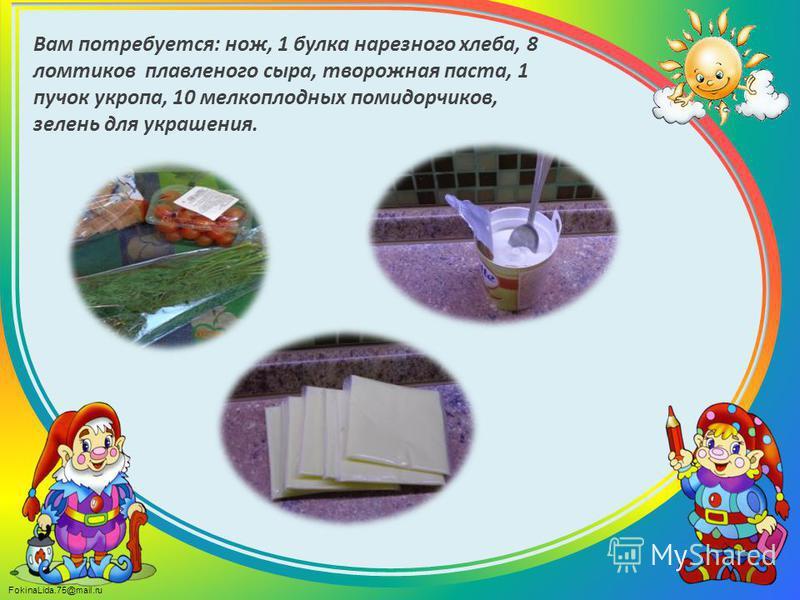 FokinaLida.75@mail.ru Вам потребуется: нож, 1 булка нарезного хлеба, 8 ломтиков плавленого сыра, творожная паста, 1 пучок укропа, 10 мелкоплодных помидорчиков, зелень для украшения.