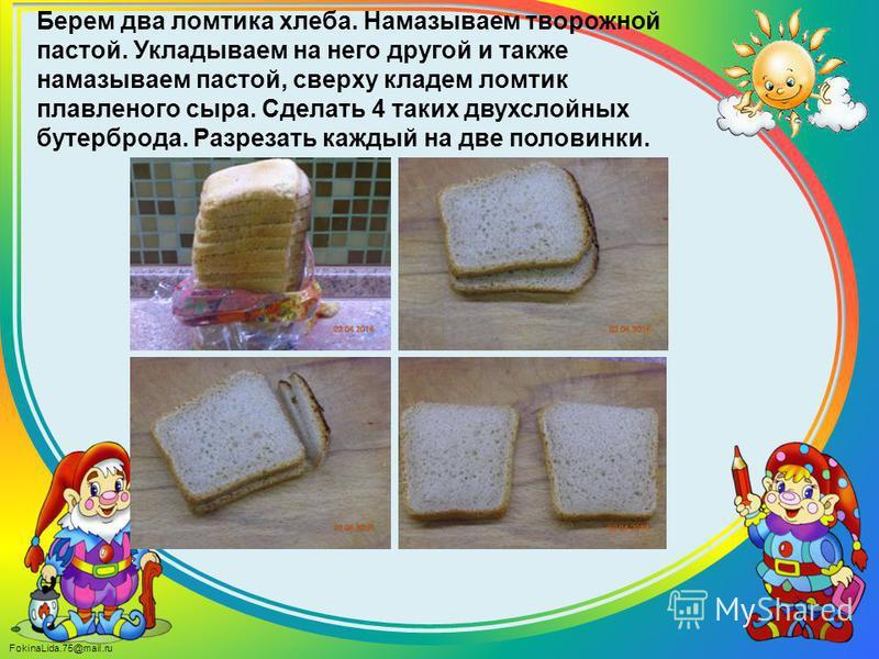 FokinaLida.75@mail.ru Берем два ломтика хлеба. Намазываем творожной пастой. Укладываем на него другой и также намазываем пастой, сверху кладем ломтик плавленого сыра. Сделать 4 таких двухслойных бутерброда. Разрезать каждый на две половинки.