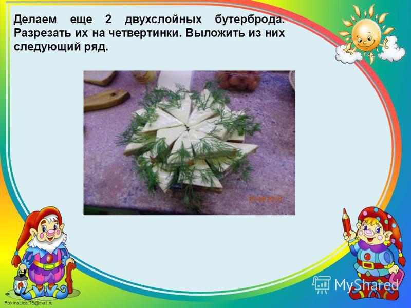 FokinaLida.75@mail.ru Делаем еще 2 двухслойных бутерброда. Разрезать их на четвертинки. Выложить из них следующий ряд.