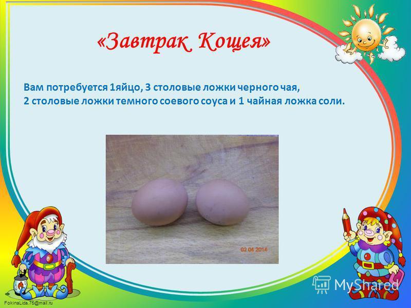 FokinaLida.75@mail.ru Вам потребуется 1 яйцо, 3 столовые ложки черного чая, 2 столовые ложки темного соевого соуса и 1 чайная ложка соли. «Завтрак Кощея»