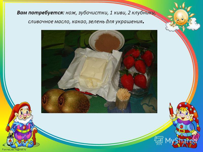 FokinaLida.75@mail.ru Вам потребуется: нож, зубочистки, 1 киви, 2 клубники, сливочное масло, какао, зелень для украшения.