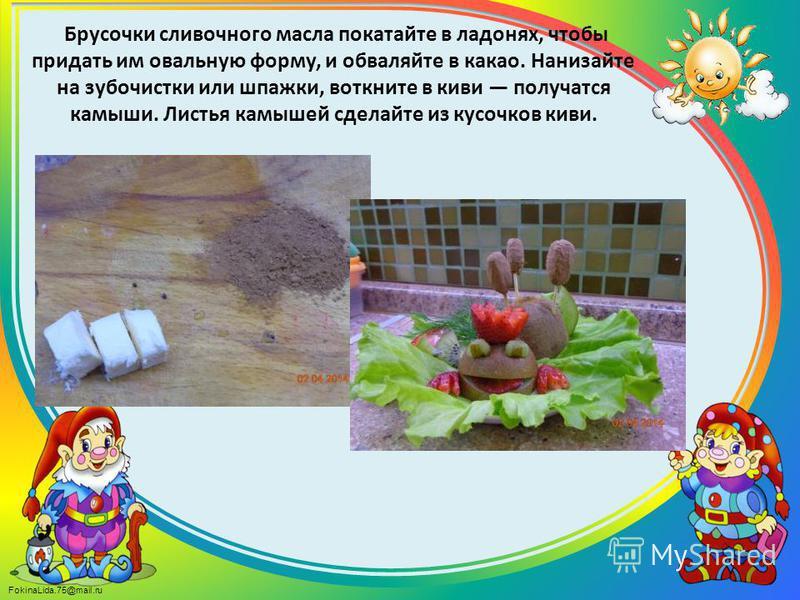 FokinaLida.75@mail.ru Брусочки сливочного масла покатайте в ладонях, чтобы придать им овальную форму, и обваляйте в какао. Нанизайте на зубочистки или шпажки, воткните в киви получатся камыши. Листья камышей сделайте из кусочков киви.