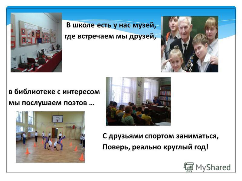 В школе есть у нас музей, где встречаем мы друзей, в библиотеке с интересом мы послушаем поэтов … С друзьями спортом заниматься, Поверь, реально круглый год!