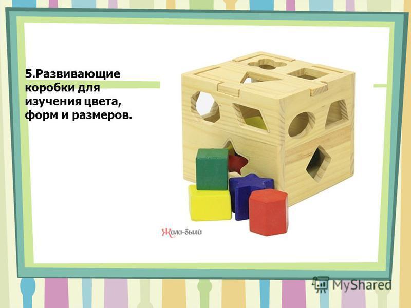 5. Развивающие коробки для изучения цвета, форм и размеров.