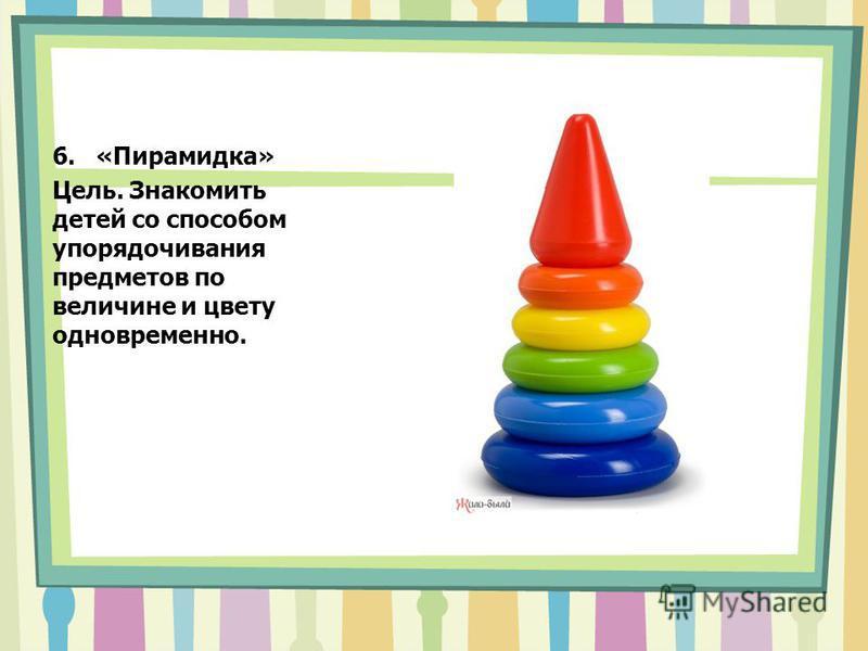 6.«Пирамидка» Цель. Знакомить детей со способом упорядочивания предметов по величине и цвету одновременно.