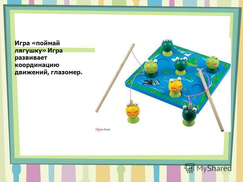 Игра «поймай лягушку» Игра развивает координацию движений, глазомер.