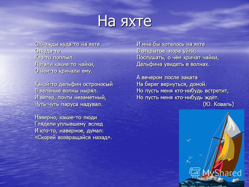 На яхте Однажды куда-то на яхте Откуда-то Кто-то поплыл. Летали какие-то чайки, О чём-то кричали ему. Какой-то дельфин остроносый В зелёные волны нырял. И ветер, почти незаметный, Чуть-чуть паруса надувал. Наверно, какие-то люди Глядели уплывшему всл