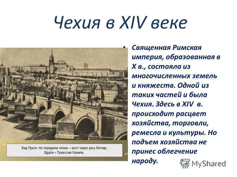 Чехия в XIV веке Священная Римская империя, образованная в X в., состояла из многочисленных земель и княжеств. Одной из таких частей и была Чехия. Здесь в XIV в. происходит расцвет хозяйства, торговли, ремесла и культуры. Но подъем хозяйства не прине