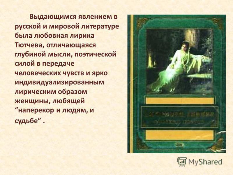 Выдающимся явлением в русской и мировой литературе была любовная лирика Тютчева, отличающаяся глубиной мысли, поэтической силой в передаче человеческих чувств и ярко индивидуализированным лирическим образом женщины, любящей наперекор и людям, и судьб