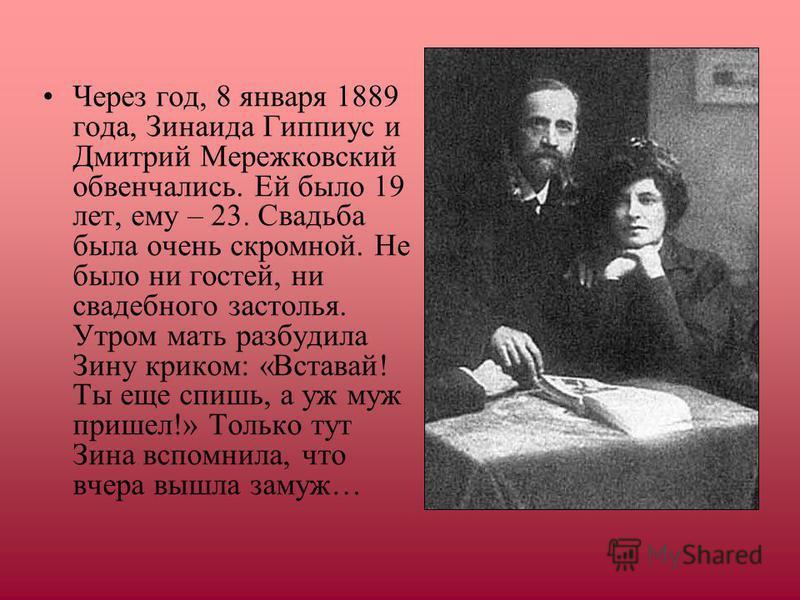 Через год, 8 января 1889 года, Зинаида Гиппиус и Дмитрий Мережковский обвенчались. Ей было 19 лет, ему – 23. Свадьба была очень скромной. Не было ни гостей, ни свадебного застолья. Утром мать разбудила Зину криком: «Вставай! Ты еще спишь, а уж муж пр