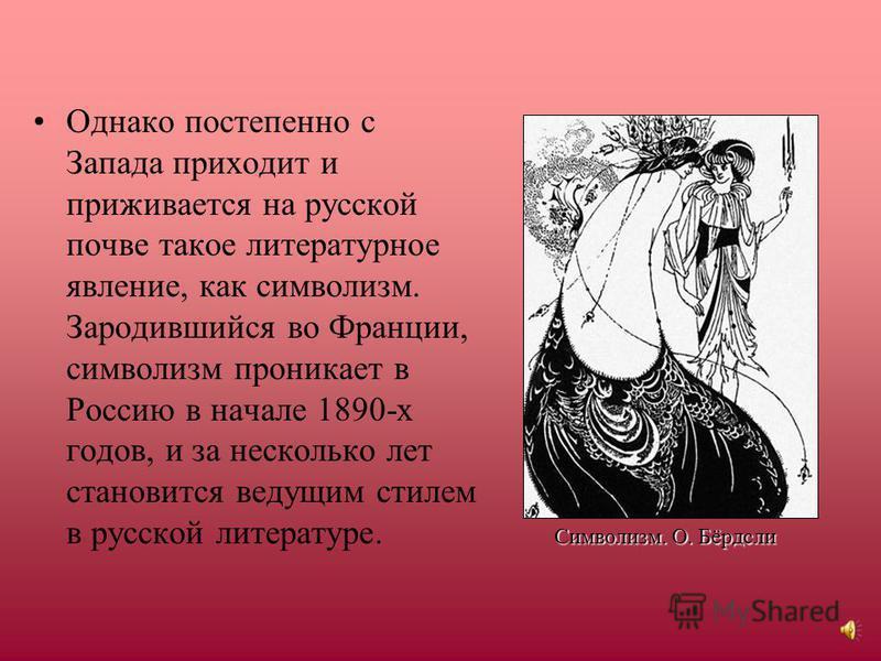 Однако постепенно с Запада приходит и приживается на русской почве такое литературное явление, как символизм. Зародившийся во Франции, символизм проникает в Россию в начале 1890-х годов, и за несколько лет становится ведущим стилем в русской литерату