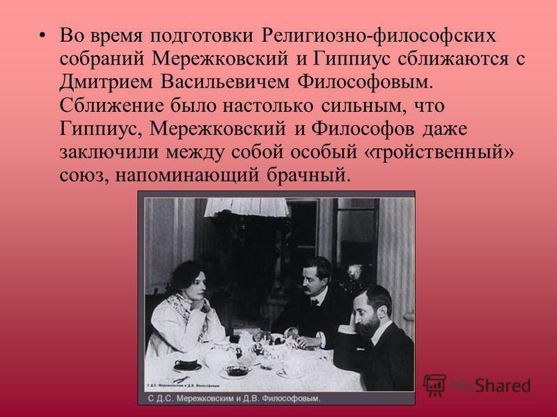 Во время подготовки Религиозно-философских собраний Мережковский и Гиппиус сближаются с Дмитрием Васильевичем Философовым. Сближение было настолько сильным, что Гиппиус, Мережковский и Философов даже заключили между собой особый «тройственный» союз,