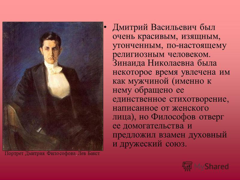 Дмитрий Васильевич был очень красивым, изящным, утонченным, по-настоящему религиозным человеком. Зинаида Николаевна была некоторое время увлечена им как мужчиной (именно к нему обращено ее единственное стихотворение, написанное от женского лица), но