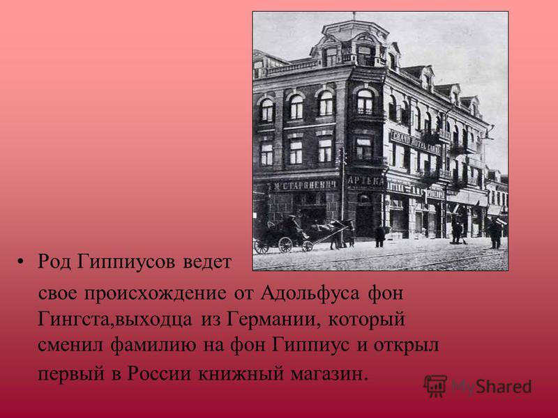 Род Гиппиусов ведет свое происхождение от Адольфуса фон Гингста,выходца из Германии, который сменил фамилию на фон Гиппиус и открыл первый в России книжный магазин.
