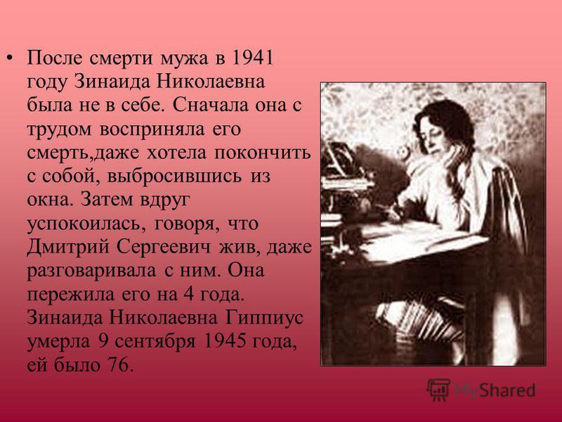 После смерти мужа в 1941 году Зинаида Николаевна была не в себе. Сначала она с трудом восприняла его смерть,даже хотела покончить с собой, выбросившись из окна. Затем вдруг успокоилась, говоря, что Дмитрий Сергеевич жив, даже разговаривала с ним. Она