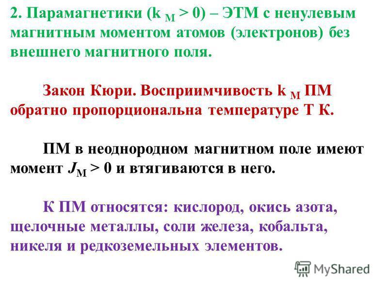 2. Парамагнетики (k M > 0) – ЭТМ с ненулевым магнитным моментом атомов (электронов) без внешнего магнитного поля. Закон Кюри. Восприимчивость k M ПМ обратно пропорциональна температуре Т К. ПМ в неоднородном магнитном поле имеют момент J М > 0 и втяг