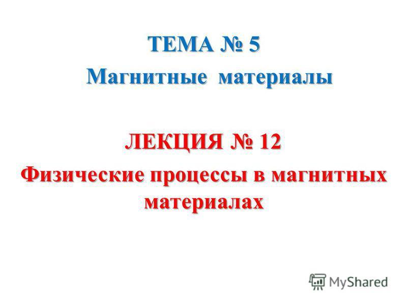 ТЕМА 5 Магнитные материалы Магнитные материалы ЛЕКЦИЯ 12 Физические процессы в магнитных материалах