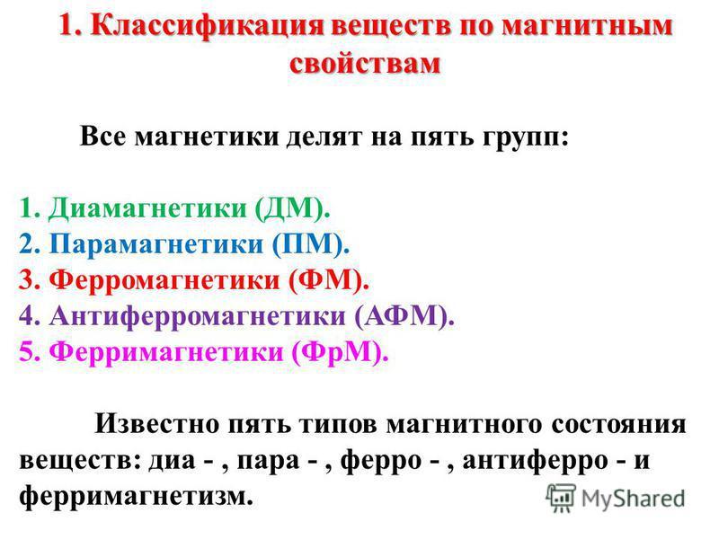 1. Классификация веществ по магнитным свойствам Все магнетики делят на пять групп: 1. Диамагнетики (ДМ). 2. Парамагнетики (ПМ). 3. Ферромагнетики (ФМ). 4. Антиферромагнетики (АФМ). 5. Ферримагнетики (ФрМ). Известно пять типов магнитного состояния вещ
