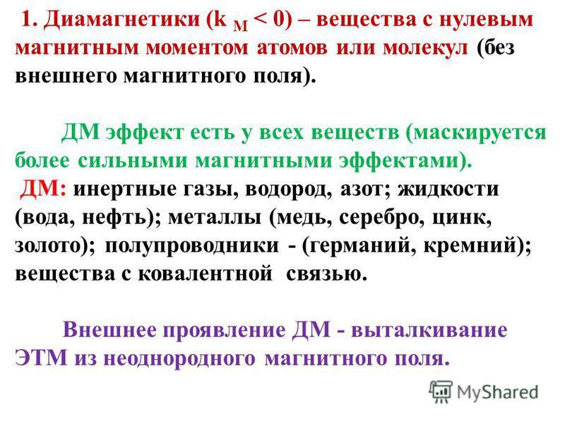 1. Диамагнетики (k M < 0) – вещества с нулевым магнитным моментом атомов или молекул (без внешнего магнитного поля). ДМ эффект есть у всех веществ (маскируется более сильными магнитными эффектами). ДМ: инертные газы, водород, азот; жидкости (вода, не