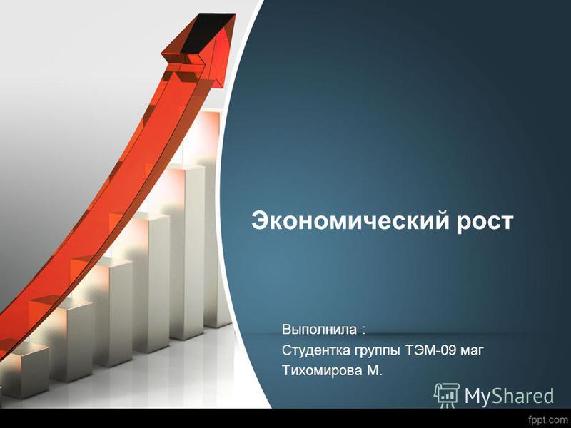 Экономический рост Выполнила : Студентка группы ТЭМ-09 маг Тихомирова М.