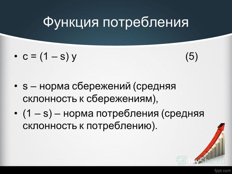 Функция потребления c = (1 – s) y (5) s – норма сбережений (средняя склонность к сбережениям), (1 – s) – норма потребления (средняя склонность к потреблению).