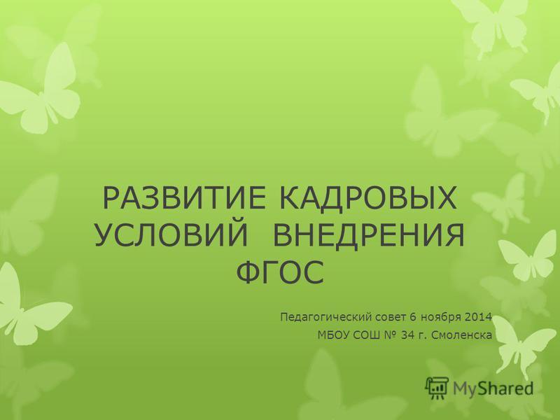 РАЗВИТИЕ КАДРОВЫХ УСЛОВИЙ ВНЕДРЕНИЯ ФГОС Педагогический совет 6 ноября 2014 МБОУ СОШ 34 г. Смоленска