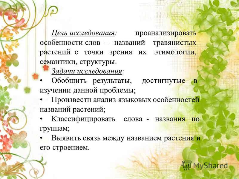 Цель исследования: проанализировать особенности слов – названий травянистых растений с точки зрения их этимологии, семантики, структуры. Задачи исследования: Обобщить результаты, достигнутые в изучении данной проблемы; Произвести анализ языковых особ