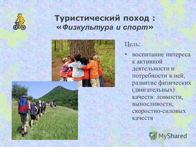 Туристический поход : « Физкультура и спорт » Цель: воспитание интереса к активной деятельности и потребности в ней, развитие физических (двигательных) качеств: ловкости, выносливости, скоростно-силовых качеств