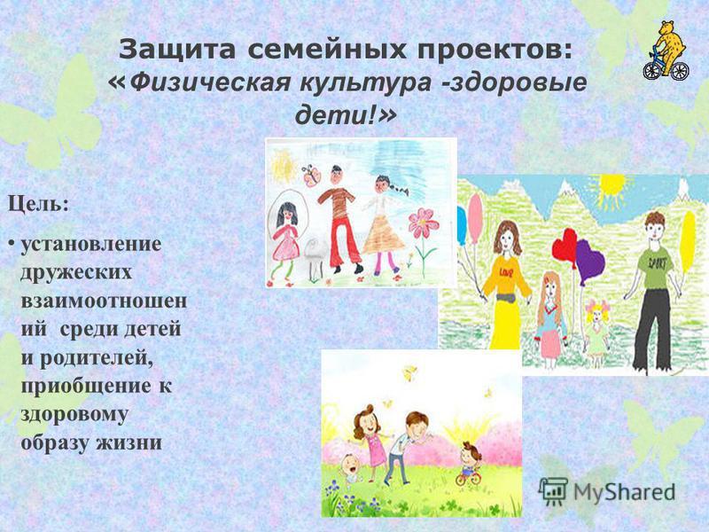Защита семейных проектов: « Физическая культура -здоровые дети! » Цель: установление дружеских взаимоотношений среди детей и родителей, приобщение к здоровому образу жизни