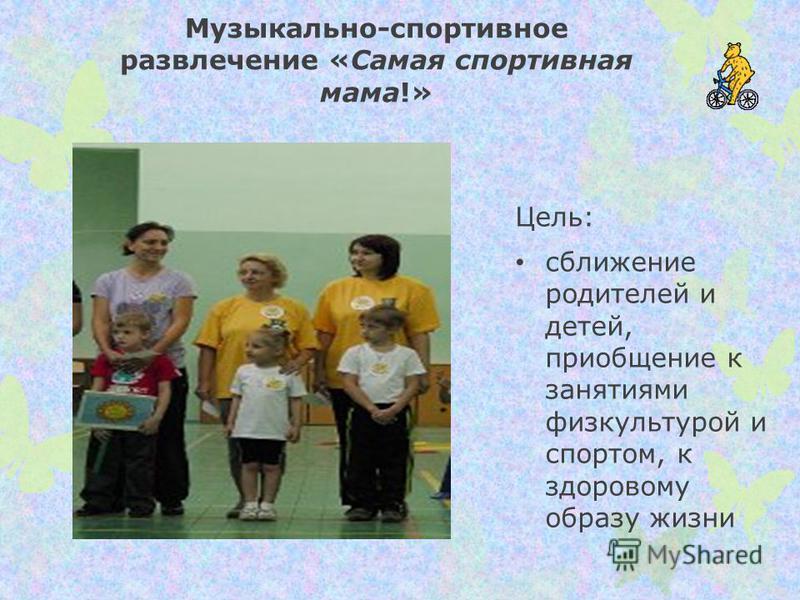 Музыкально-спортивное развлечение «Самая спортивная мама!» Цель: сближение родителей и детей, приобщение к занятиями физкультурой и спортом, к здоровому образу жизни