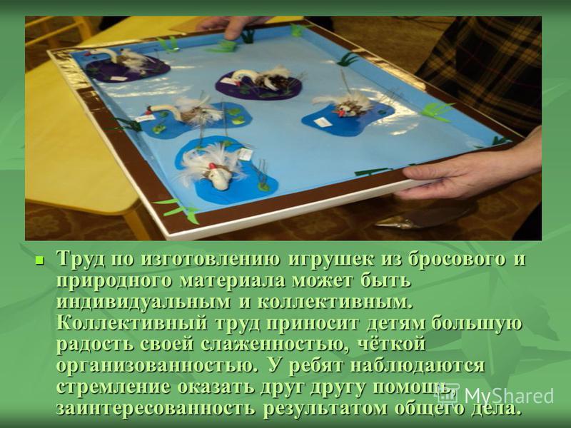 Труд по изготовлению игрушек из бросового и природного материала может быть индивидуальным и коллективным. Коллективный труд приносит детям большую радость своей слаженностью, чёткой организованностью. У ребят наблюдаются стремление оказать друг друг