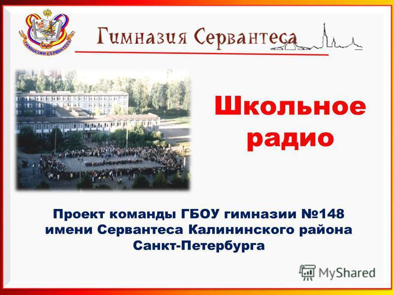 Школьное радио Проект команды ГБОУ гимназии 148 имени Сервантеса Калининского района Санкт-Петербурга