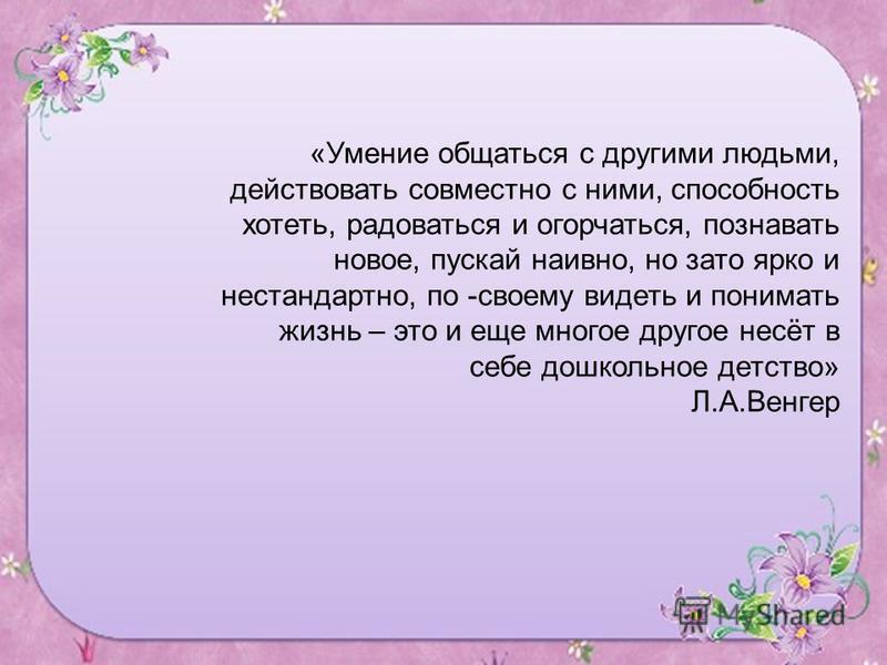«Умение общаться с другими людьми, действовать совместно с ними, способность хотеть, радоваться и огорчаться, познавать новое, пускай наивно, но зато ярко и нестандартно, по -своему видеть и понимать жизнь – это и еще многое другое несёт в себе дошко