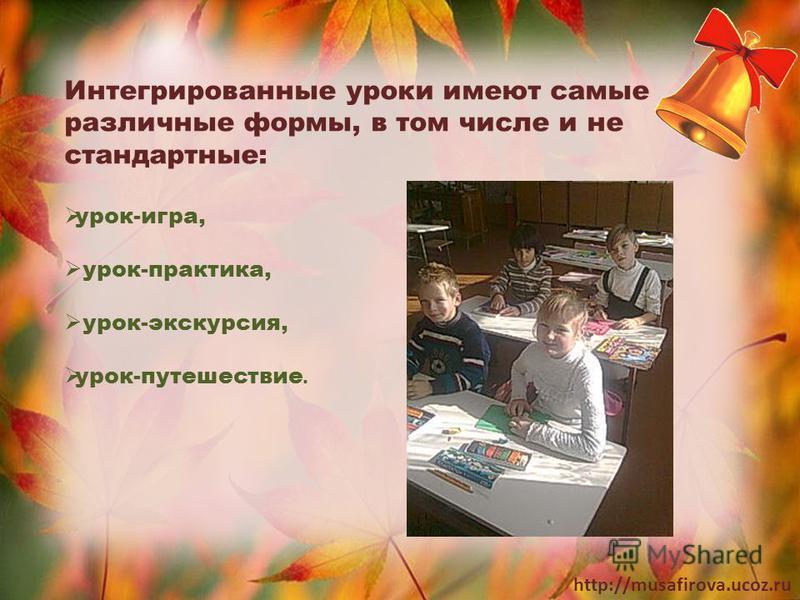 http://musafirova.ucoz.ru Интегрированные уроки имеют самые различные формы, в том числе и не стандартные: урок-игра, урок-практика, урок-экскурсия, урок-путешествие.