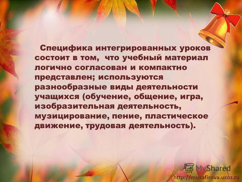 http://musafirova.ucoz.ru Специфика интегрированных уроков состоит в том, что учебный материал логично согласован и компактно представлен; используются разнообразные виды деятельности учащихся (обучение, общение, игра, изобразительная деятельность, м