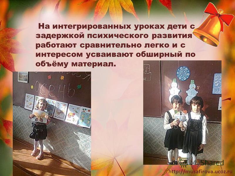 http://musafirova.ucoz.ru На интегрированных уроках дети с задержкой психического развития работают сравнительно легко и с интересом усваивают обширный по объёму материал.