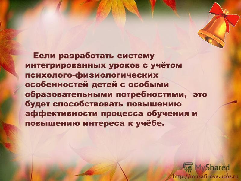 http://musafirova.ucoz.ru Если разработать систему интегрированных уроков с учётом психолого-физиологических особенностей детей с особыми образовательными потребностями, это будет способствовать повышению эффективности процесса обучения и повышению и