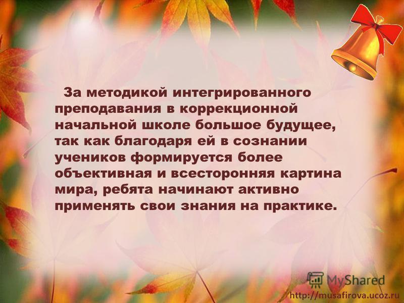 http://musafirova.ucoz.ru За методикой интегрированного преподавания в коррекционной начальной школе большое будущее, так как благодаря ей в сознании учеников формируется более объективная и всесторонняя картина мира, ребята начинают активно применят
